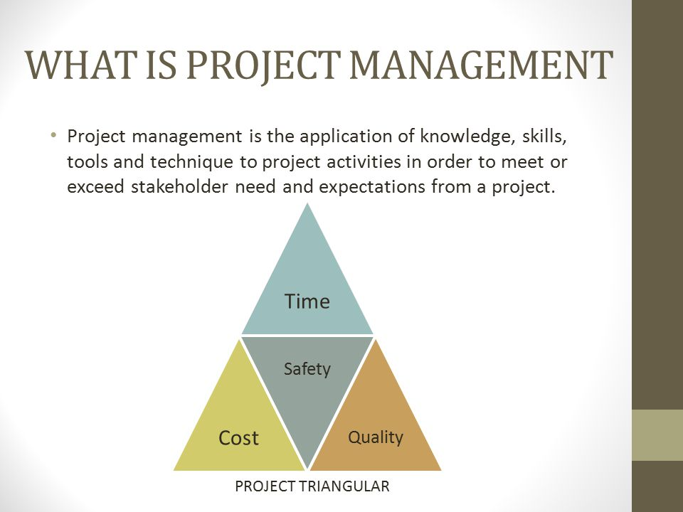 WHAT IS PROJECT MANAGEMENT Project management is the application of knowledge, skills, tools and technique to project activities in order to meet or exceed stakeholder need and expectations from a project.