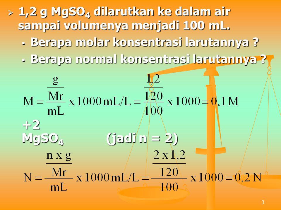 3  1,2 g MgSO 4 dilarutkan ke dalam air sampai volumenya menjadi 100 mL.  Berapa molar konsentrasi larutannya ?  Berapa normal konsentrasi larutann