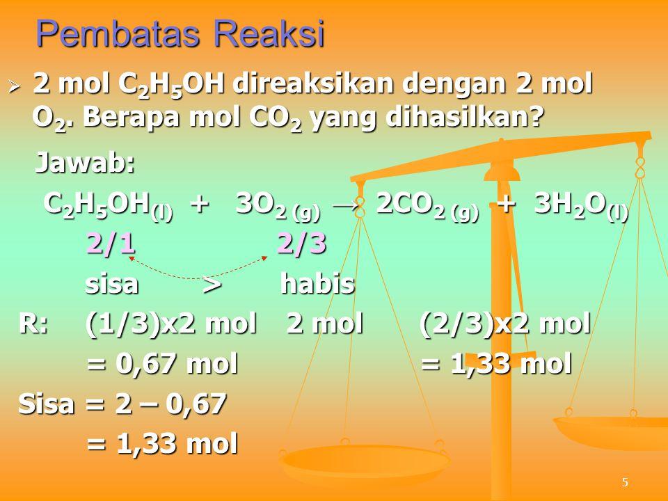 5 Pembatas Reaksi  2 mol C 2 H 5 OH direaksikan dengan 2 mol O 2. Berapa mol CO 2 yang dihasilkan? Jawab: Jawab: C 2 H 5 OH (l) + 3O 2 (g) → 2CO 2 (g