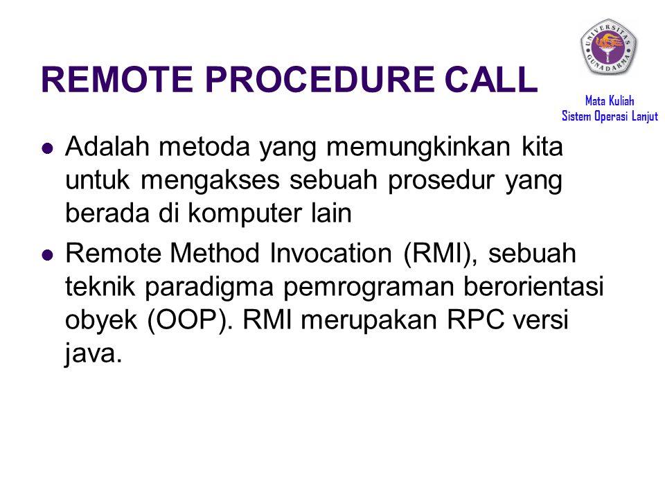 Mata Kuliah Sistem Operasi Lanjut REMOTE PROCEDURE CALL Adalah metoda yang memungkinkan kita untuk mengakses sebuah prosedur yang berada di komputer lain Remote Method Invocation (RMI), sebuah teknik paradigma pemrograman berorientasi obyek (OOP).