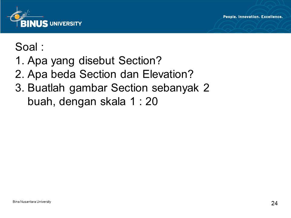 Bina Nusantara University 24 Soal : 1. Apa yang disebut Section? 2. Apa beda Section dan Elevation? 3. Buatlah gambar Section sebanyak 2 buah, dengan