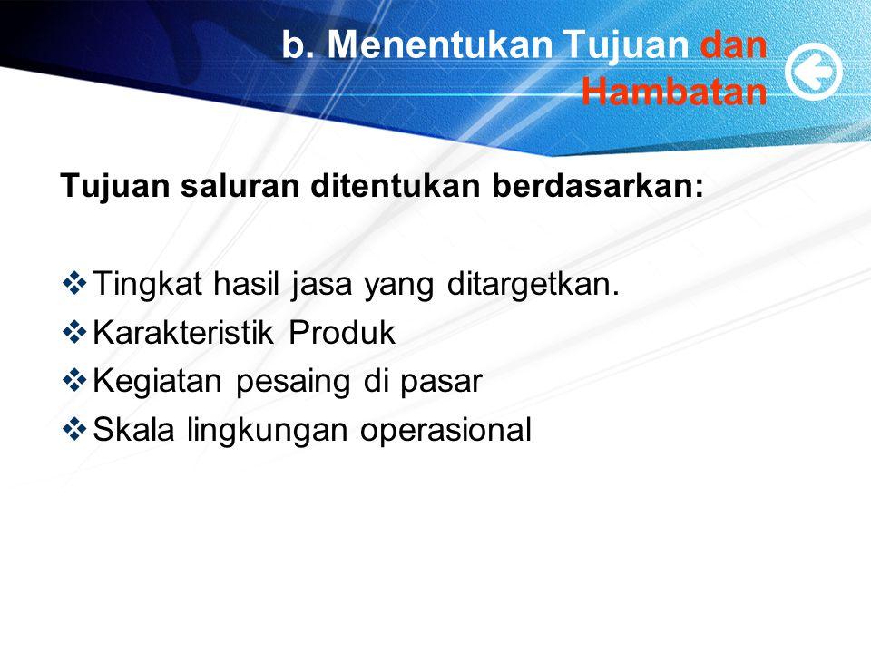 b. Menentukan Tujuan dan Hambatan Tujuan saluran ditentukan berdasarkan:  Tingkat hasil jasa yang ditargetkan.  Karakteristik Produk  Kegiatan pesa