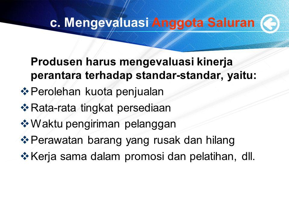 c. Mengevaluasi Anggota Saluran Produsen harus mengevaluasi kinerja perantara terhadap standar-standar, yaitu:  Perolehan kuota penjualan  Rata-rata