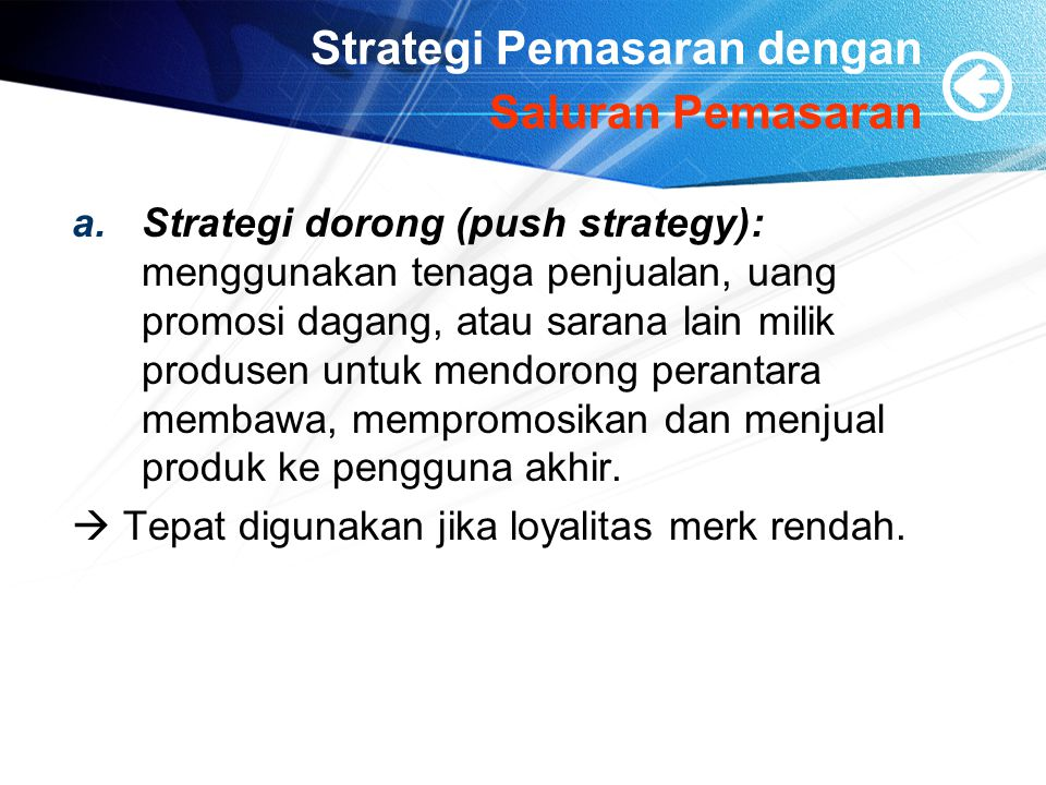Strategi Pemasaran dengan Saluran Pemasaran a.Strategi dorong (push strategy): menggunakan tenaga penjualan, uang promosi dagang, atau sarana lain mil