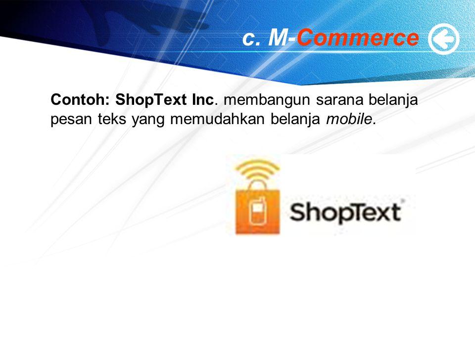 c. M-Commerce Contoh: ShopText Inc. membangun sarana belanja pesan teks yang memudahkan belanja mobile.