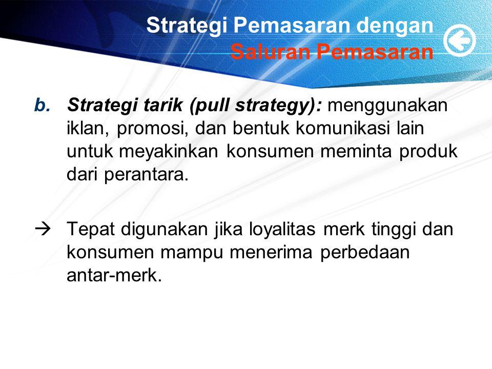 Strategi Pemasaran dengan Saluran Pemasaran b.Strategi tarik (pull strategy): menggunakan iklan, promosi, dan bentuk komunikasi lain untuk meyakinkan