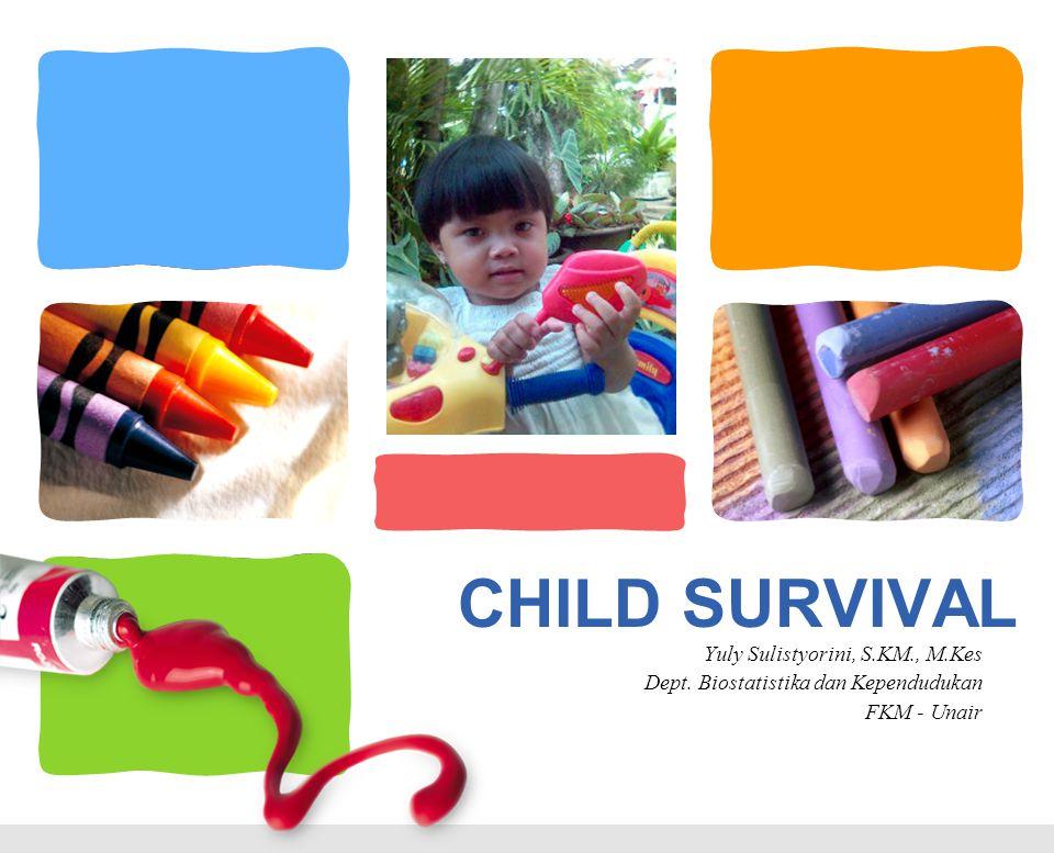CHILD SURVIVAL Yuly Sulistyorini, S.KM., M.Kes Dept. Biostatistika dan Kependudukan FKM - Unair