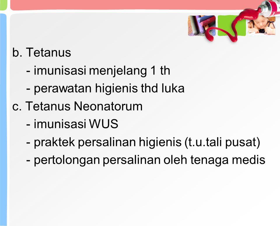 b.Tetanus - imunisasi menjelang 1 th - perawatan higienis thd luka c.