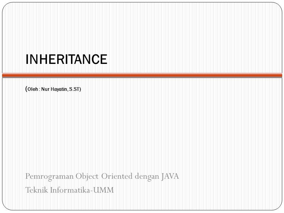 INHERITANCE ( Oleh : Nur Hayatin, S.ST) Pemrograman Object Oriented dengan JAVA Teknik Informatika-UMM