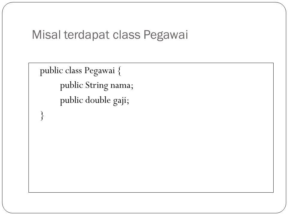Misal terdapat class Pegawai public class Pegawai { public String nama; public double gaji; }
