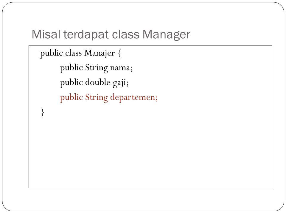Misal terdapat class Manager public class Manajer { public String nama; public double gaji; public String departemen; }