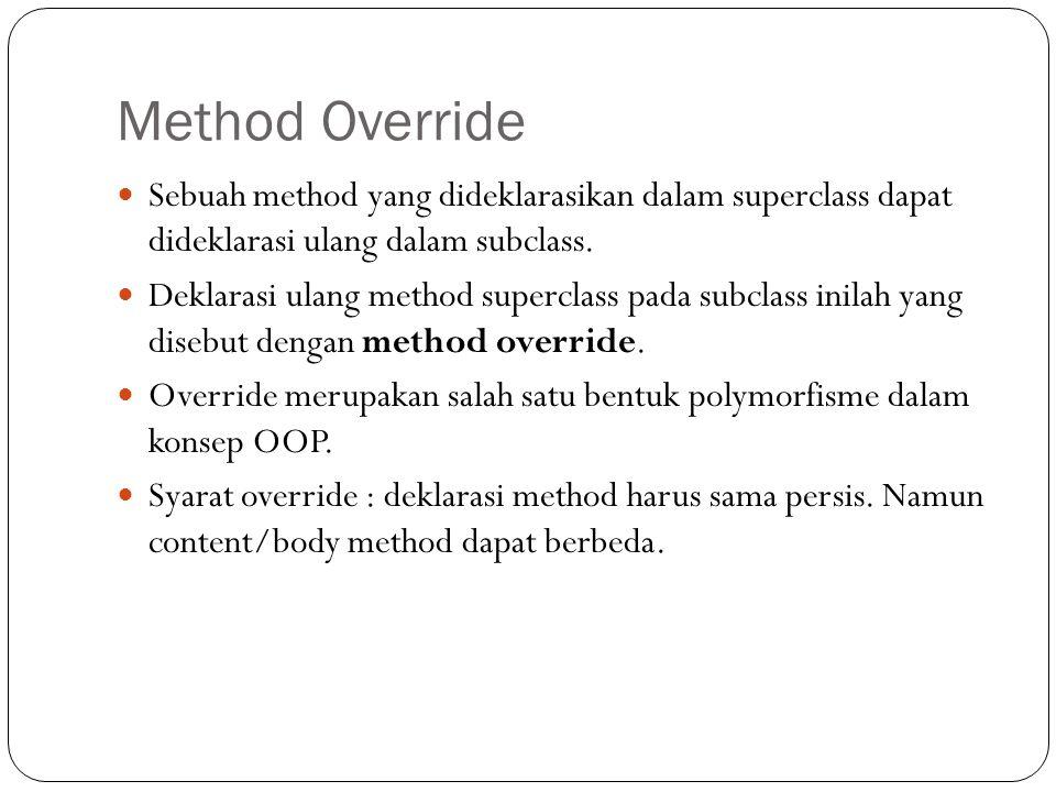 Method Override Sebuah method yang dideklarasikan dalam superclass dapat dideklarasi ulang dalam subclass. Deklarasi ulang method superclass pada subc