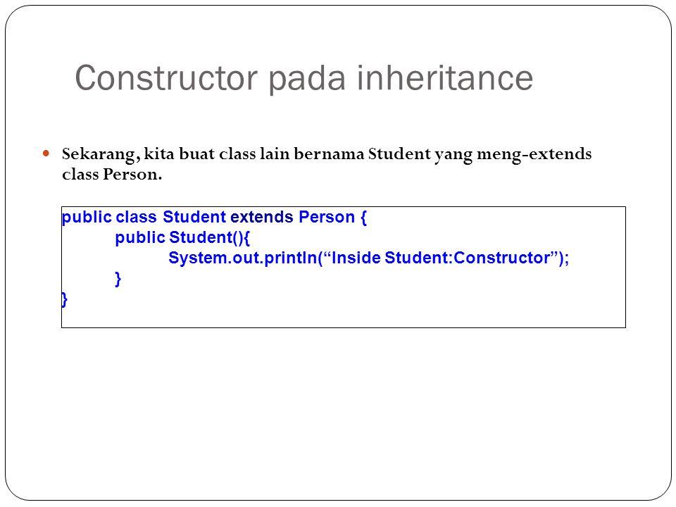 Constructor pada inheritance Sekarang, kita buat class lain bernama Student yang meng-extends class Person. public class Student extends Person { publ
