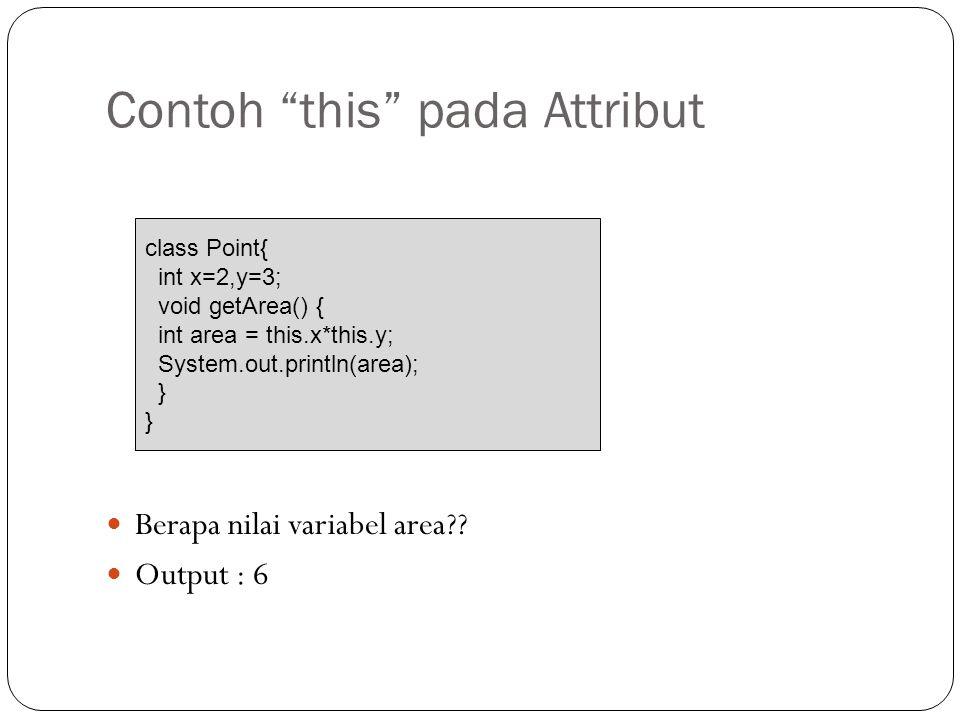 """Contoh """"this"""" pada Attribut Berapa nilai variabel area?? Output : 6 class Point{ int x=2,y=3; void getArea() { int area = this.x*this.y; System.out.pr"""