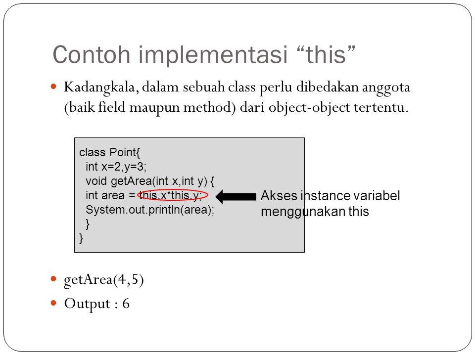 "Contoh implementasi ""this"" Kadangkala, dalam sebuah class perlu dibedakan anggota (baik field maupun method) dari object-object tertentu. getArea(4,5)"