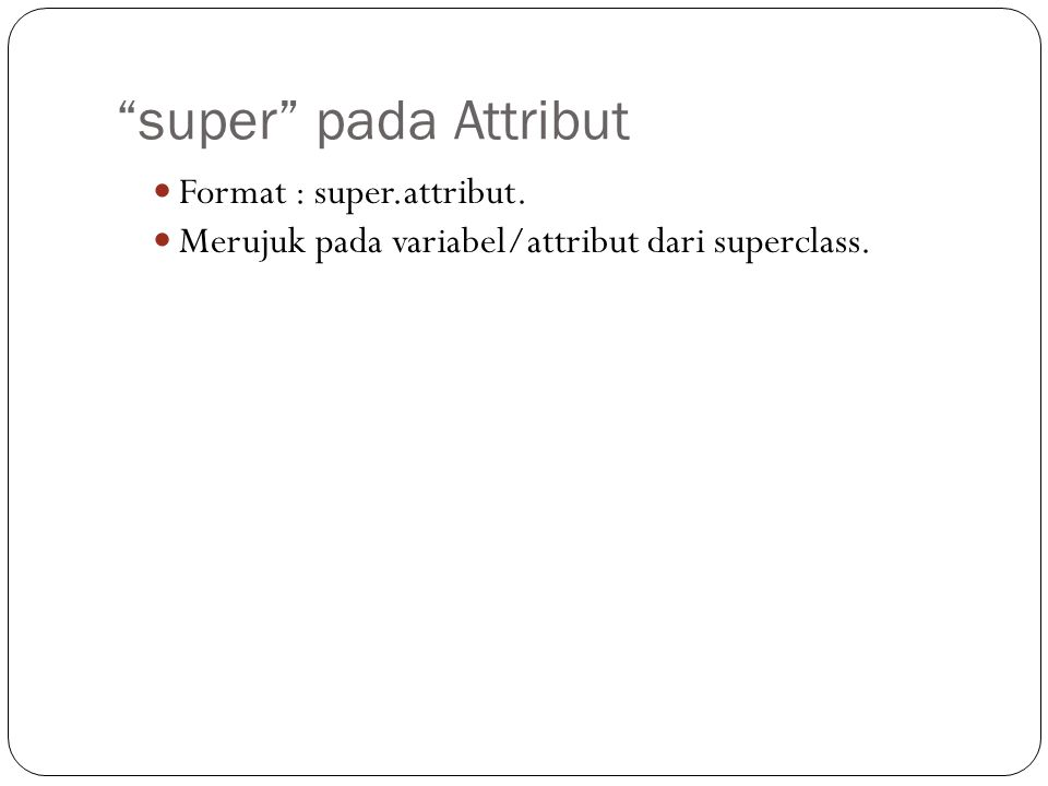 super pada Attribut Format : super.attribut. Merujuk pada variabel/attribut dari superclass.
