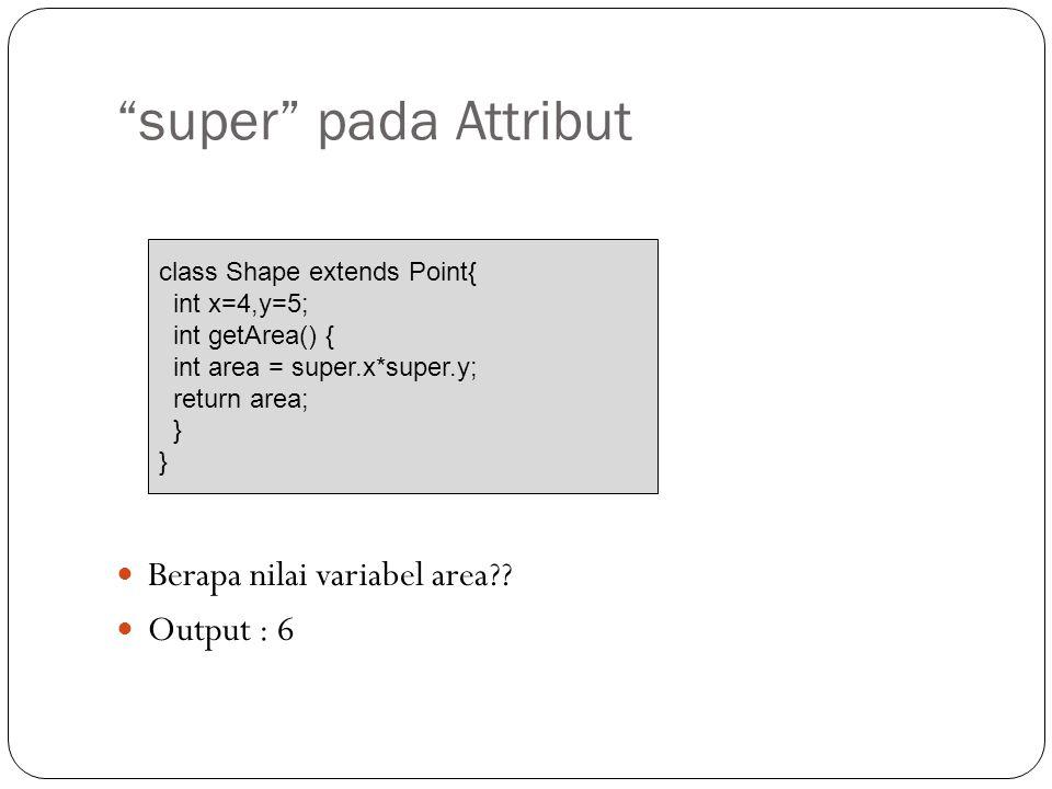 """super"" pada Attribut Berapa nilai variabel area?? Output : 6 class Shape extends Point{ int x=4,y=5; int getArea() { int area = super.x*super.y; retu"