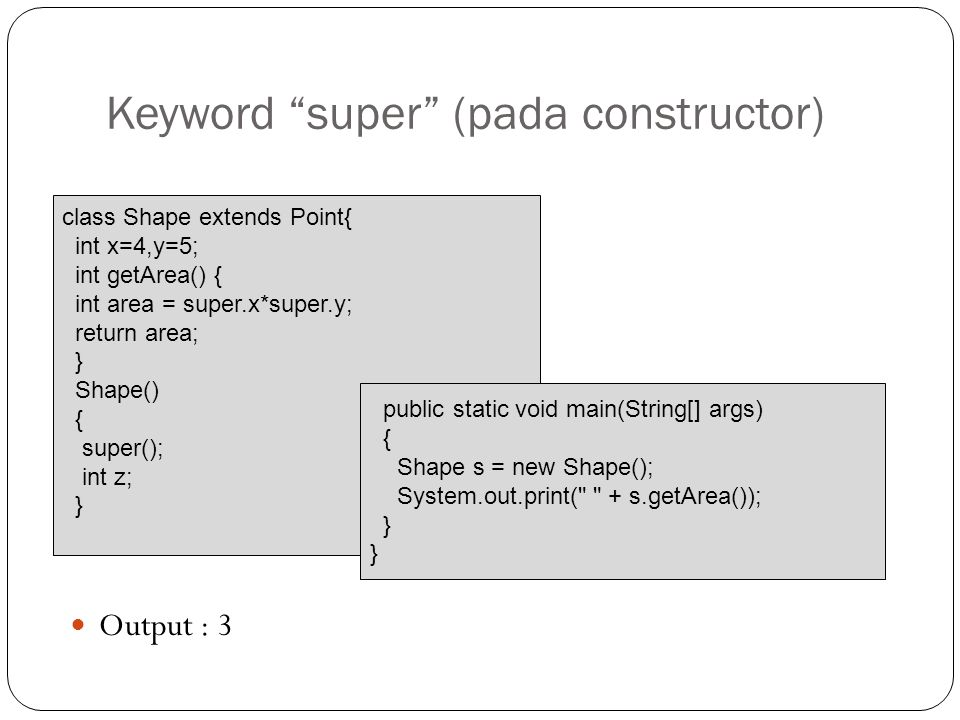 Keyword super (pada constructor) Output : 3 class Shape extends Point{ int x=4,y=5; int getArea() { int area = super.x*super.y; return area; } Shape() { super(); int z; } public static void main(String[] args) { Shape s = new Shape(); System.out.print( + s.getArea()); }