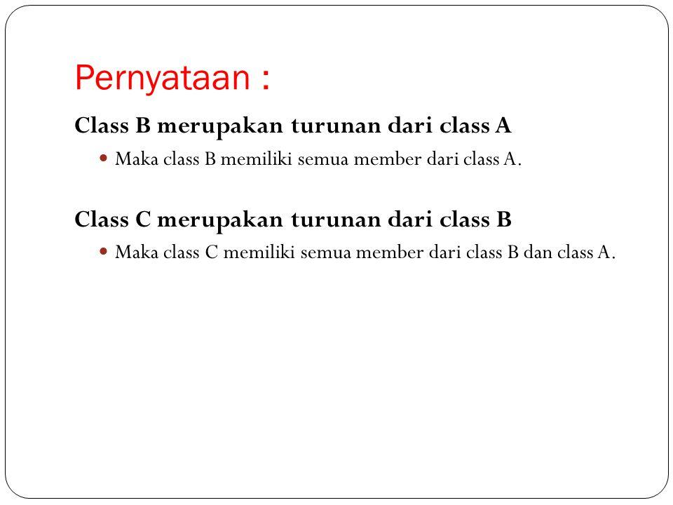 Pernyataan : Class B merupakan turunan dari class A Maka class B memiliki semua member dari class A. Class C merupakan turunan dari class B Maka class