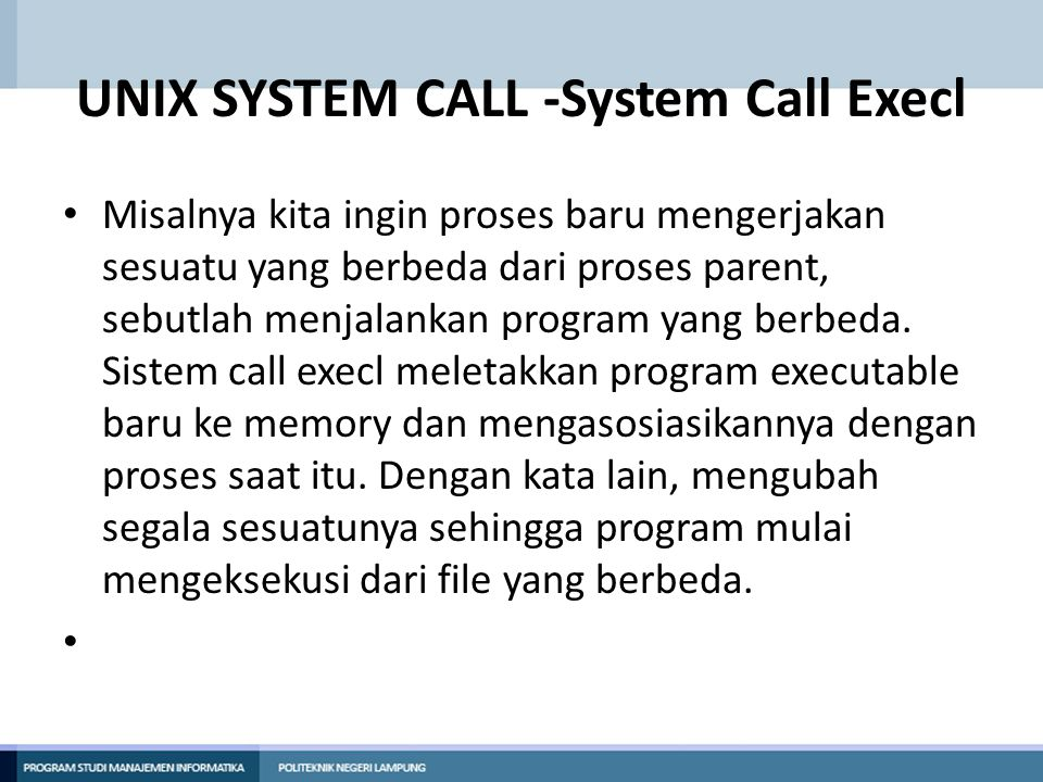 UNIX SYSTEM CALL -System Call Execl Misalnya kita ingin proses baru mengerjakan sesuatu yang berbeda dari proses parent, sebutlah menjalankan program yang berbeda.