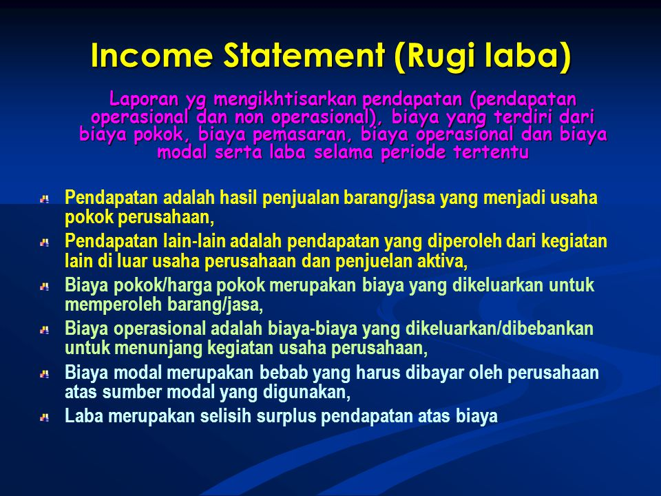 Income Statement (Rugi laba) Laporan yg mengikhtisarkan pendapatan (pendapatan operasional dan non operasional), biaya yang terdiri dari biaya pokok, biaya pemasaran, biaya operasional dan biaya modal serta laba selama periode tertentu Pendapatan adalah hasil penjualan barang/jasa yang menjadi usaha pokok perusahaan, Pendapatan lain-lain adalah pendapatan yang diperoleh dari kegiatan lain di luar usaha perusahaan dan penjuelan aktiva, Biaya pokok/harga pokok merupakan biaya yang dikeluarkan untuk memperoleh barang/jasa, Biaya operasional adalah biaya-biaya yang dikeluarkan/dibebankan untuk menunjang kegiatan usaha perusahaan, Biaya modal merupakan bebab yang harus dibayar oleh perusahaan atas sumber modal yang digunakan, Laba merupakan selisih surplus pendapatan atas biaya
