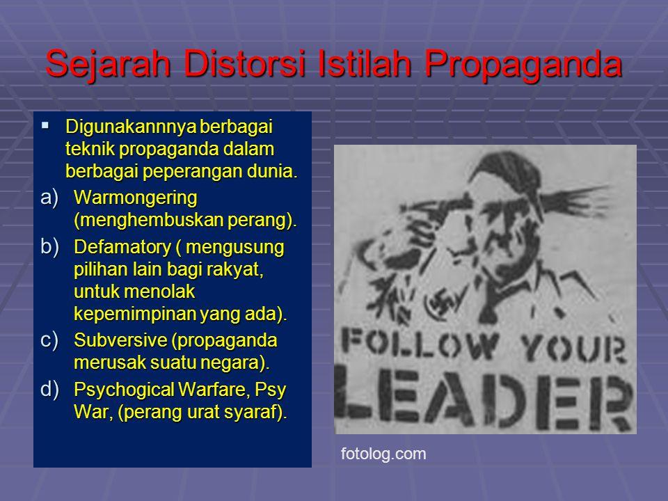Sejarah Distorsi Istilah Propaganda  Digunakannnya berbagai teknik propaganda dalam berbagai peperangan dunia. a) Warmongering (menghembuskan perang)
