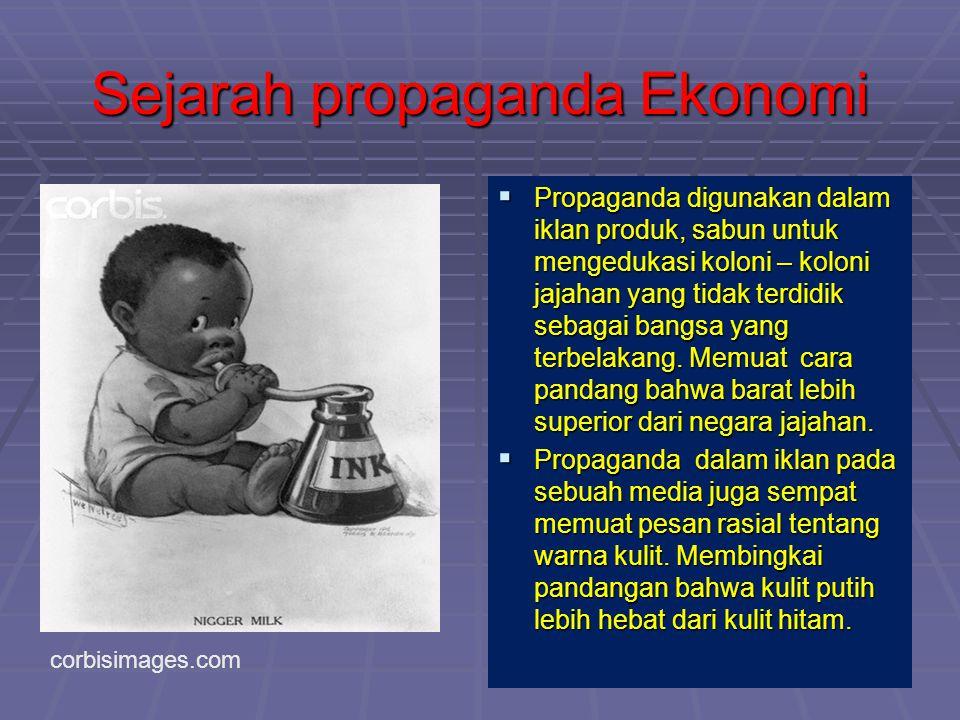 Sejarah propaganda Ekonomi  Propaganda digunakan dalam iklan produk, sabun untuk mengedukasi koloni – koloni jajahan yang tidak terdidik sebagai bang