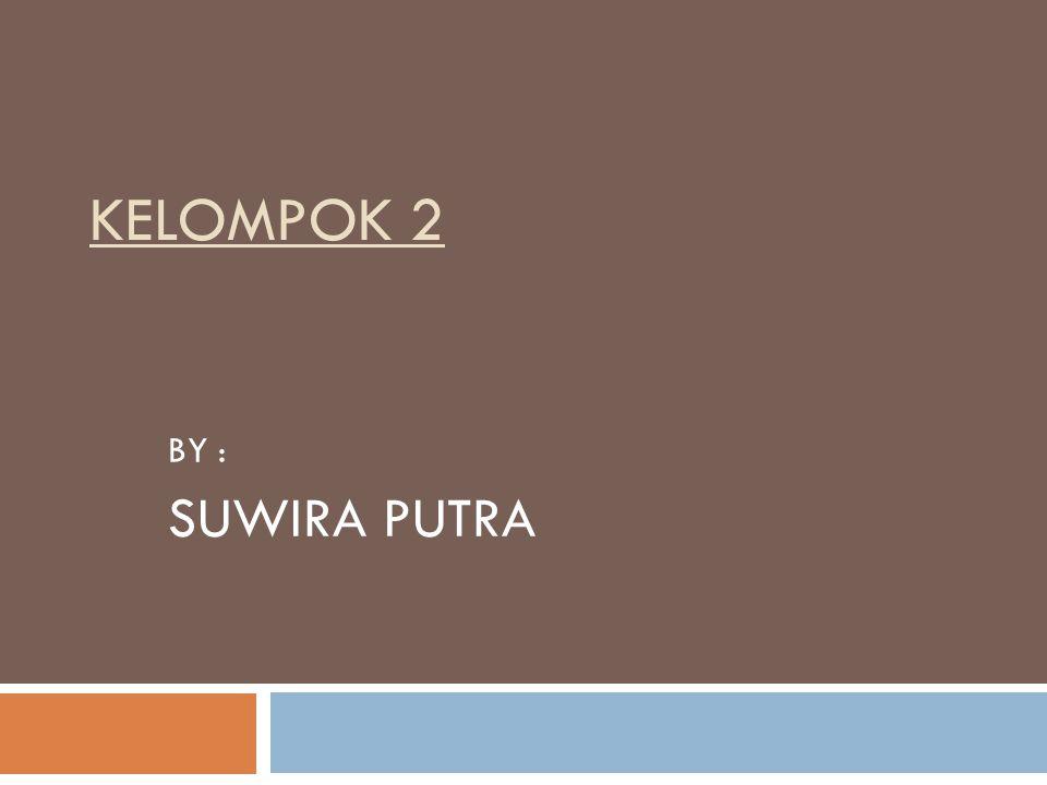 KELOMPOK 2 BY : SUWIRA PUTRA