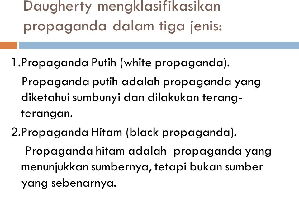 Daugherty mengklasifikasikan propaganda dalam tiga jenis: 1.Propaganda Putih (white propaganda). Propaganda putih adalah propaganda yang diketahui sum