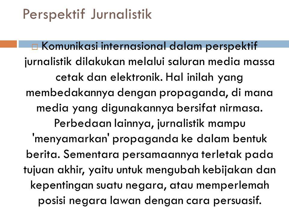 Perspektif Jurnalistik  Komunikasi internasional dalam perspektif jurnalistik dilakukan melalui saluran media massa cetak dan elektronik. Hal inilah
