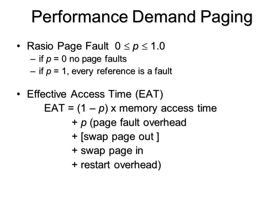 Performance Demand Paging Rasio Page Fault 0  p  1.0Rasio Page Fault 0  p  1.0 –if p = 0 no page faults –if p = 1, every reference is a fault Effe