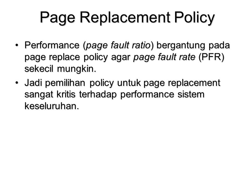Page Replacement Policy Performance (page fault ratio) bergantung pada page replace policy agar page fault rate (PFR) sekecil mungkin.Performance (page fault ratio) bergantung pada page replace policy agar page fault rate (PFR) sekecil mungkin.