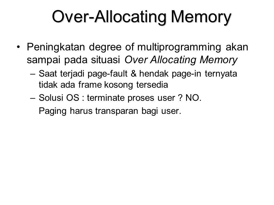 Over-Allocating Memory Peningkatan degree of multiprogramming akan sampai pada situasi Over Allocating Memory –Saat terjadi page-fault & hendak page-in ternyata tidak ada frame kosong tersedia –Solusi OS : terminate proses user .