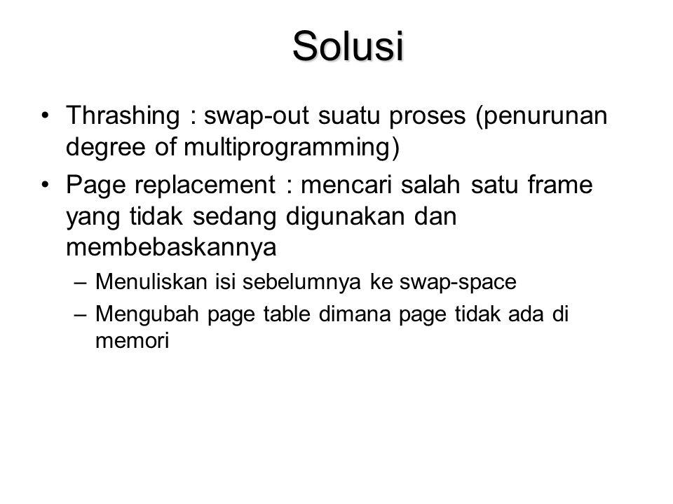 Solusi Thrashing : swap-out suatu proses (penurunan degree of multiprogramming) Page replacement : mencari salah satu frame yang tidak sedang digunakan dan membebaskannya –Menuliskan isi sebelumnya ke swap-space –Mengubah page table dimana page tidak ada di memori