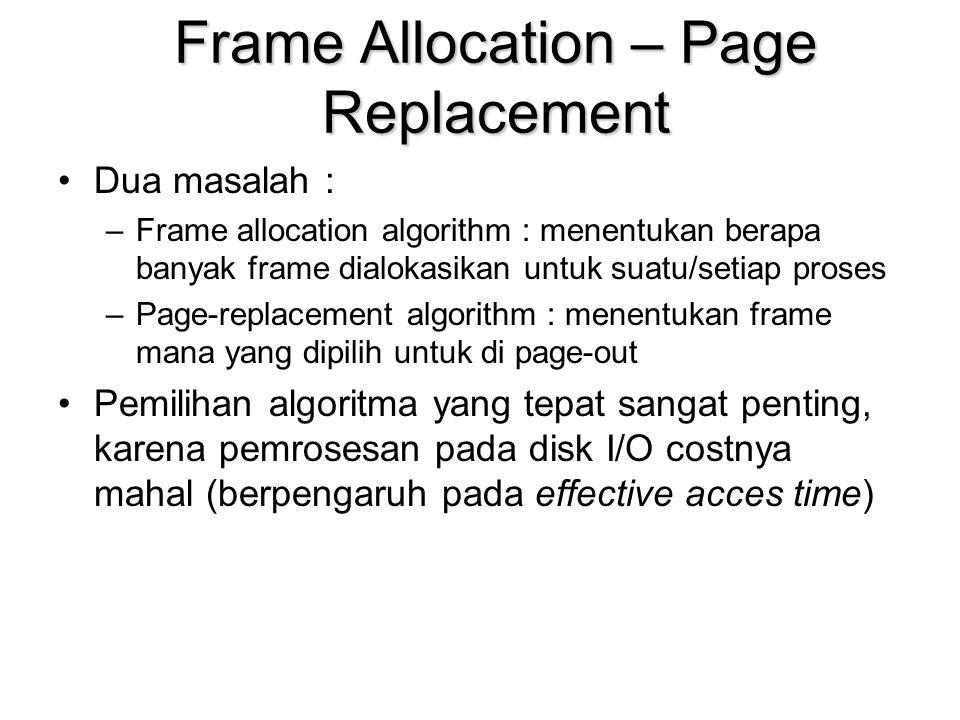 Frame Allocation – Page Replacement Dua masalah : –Frame allocation algorithm : menentukan berapa banyak frame dialokasikan untuk suatu/setiap proses –Page-replacement algorithm : menentukan frame mana yang dipilih untuk di page-out Pemilihan algoritma yang tepat sangat penting, karena pemrosesan pada disk I/O costnya mahal (berpengaruh pada effective acces time)