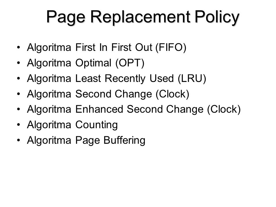 Page Replacement Policy Algoritma First In First Out (FIFO) Algoritma Optimal (OPT) Algoritma Least Recently Used (LRU) Algoritma Second Change (Clock) Algoritma Enhanced Second Change (Clock) Algoritma Counting Algoritma Page Buffering