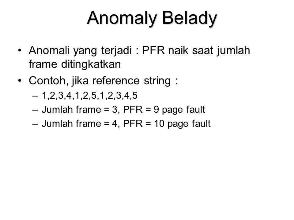 Anomaly Belady Anomali yang terjadi : PFR naik saat jumlah frame ditingkatkan Contoh, jika reference string : –1,2,3,4,1,2,5,1,2,3,4,5 –Jumlah frame = 3, PFR = 9 page fault –Jumlah frame = 4, PFR = 10 page fault