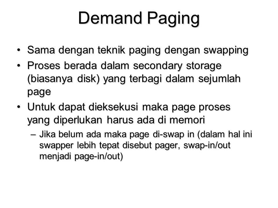 Demand Paging Sama dengan teknik paging dengan swappingSama dengan teknik paging dengan swapping Proses berada dalam secondary storage (biasanya disk) yang terbagi dalam sejumlah pageProses berada dalam secondary storage (biasanya disk) yang terbagi dalam sejumlah page Untuk dapat dieksekusi maka page proses yang diperlukan harus ada di memoriUntuk dapat dieksekusi maka page proses yang diperlukan harus ada di memori –Jika belum ada maka page di-swap in (dalam hal ini swapper lebih tepat disebut pager, swap-in/out menjadi page-in/out)