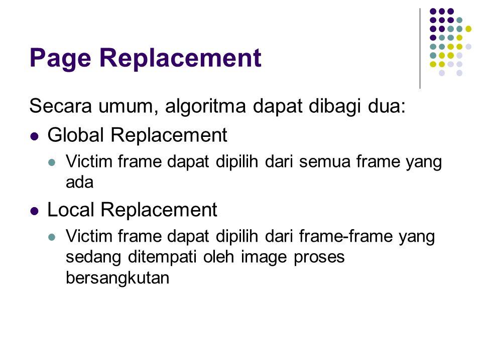 Page Replacement Secara umum, algoritma dapat dibagi dua: Global Replacement Victim frame dapat dipilih dari semua frame yang ada Local Replacement Vi