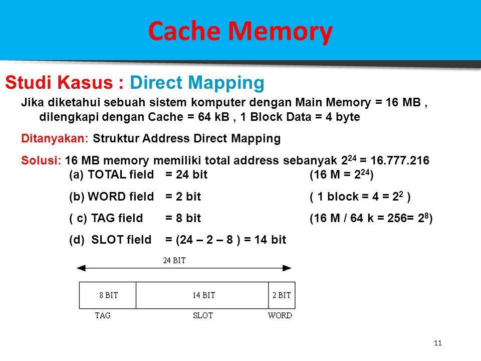 11 Cache Memory Studi Kasus : Direct Mapping Jika diketahui sebuah sistem komputer dengan Main Memory = 16 MB, dilengkapi dengan Cache = 64 kB, 1 Bloc