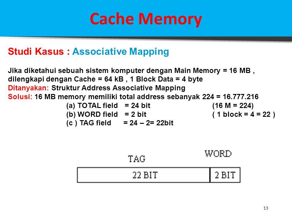 13 Cache Memory Studi Kasus : Associative Mapping Jika diketahui sebuah sistem komputer dengan Main Memory = 16 MB, dilengkapi dengan Cache = 64 kB, 1