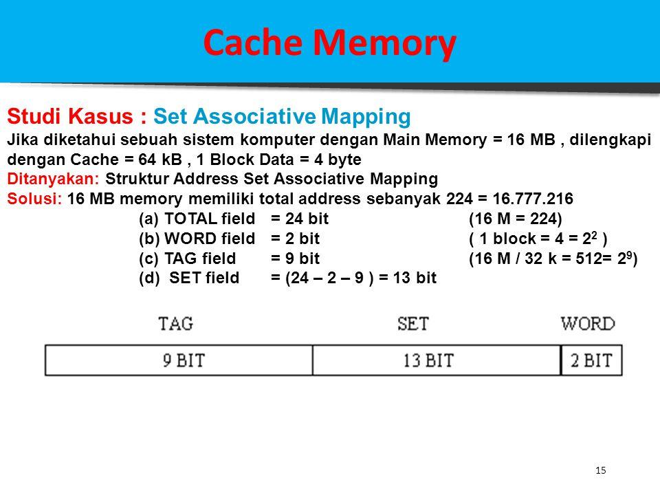15 Cache Memory Studi Kasus : Set Associative Mapping Jika diketahui sebuah sistem komputer dengan Main Memory = 16 MB, dilengkapi dengan Cache = 64 k