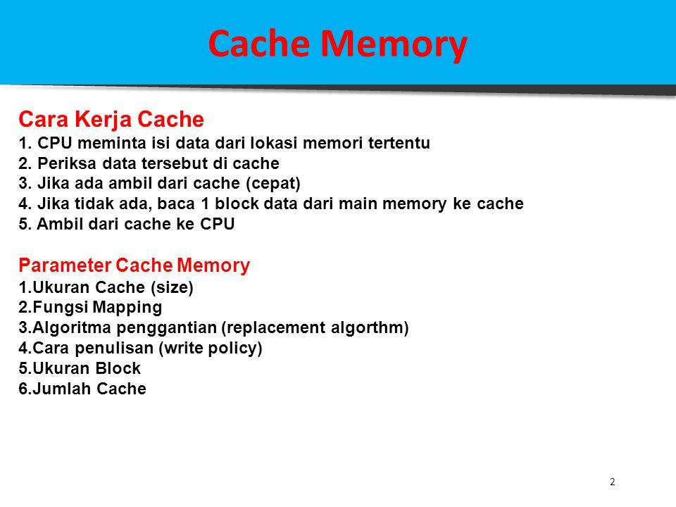 2 Cache Memory Cara Kerja Cache 1. CPU meminta isi data dari lokasi memori tertentu 2. Periksa data tersebut di cache 3. Jika ada ambil dari cache (ce
