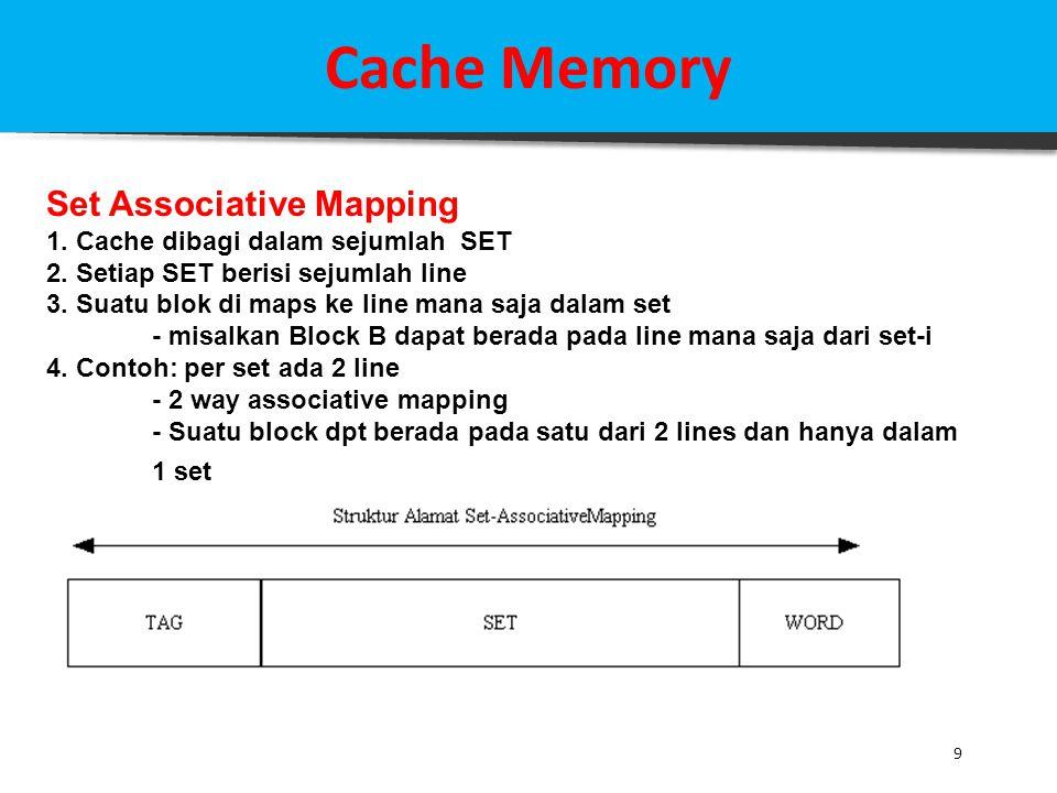 9 Cache Memory Set Associative Mapping 1. Cache dibagi dalam sejumlah SET 2. Setiap SET berisi sejumlah line 3. Suatu blok di maps ke line mana saja d