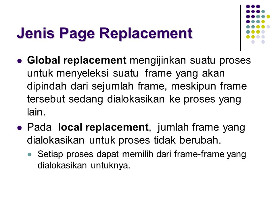 Jenis Page Replacement Global replacement mengijinkan suatu proses untuk menyeleksi suatu frame yang akan dipindah dari sejumlah frame, meskipun frame