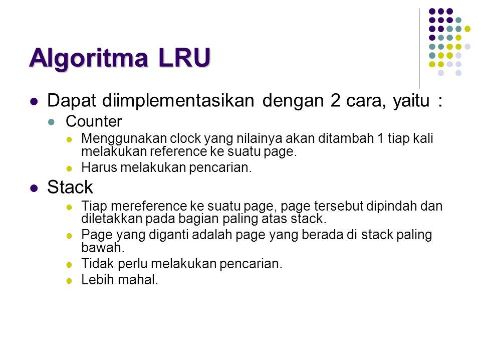 Algoritma LRU Dapat diimplementasikan dengan 2 cara, yaitu : Counter Menggunakan clock yang nilainya akan ditambah 1 tiap kali melakukan reference ke