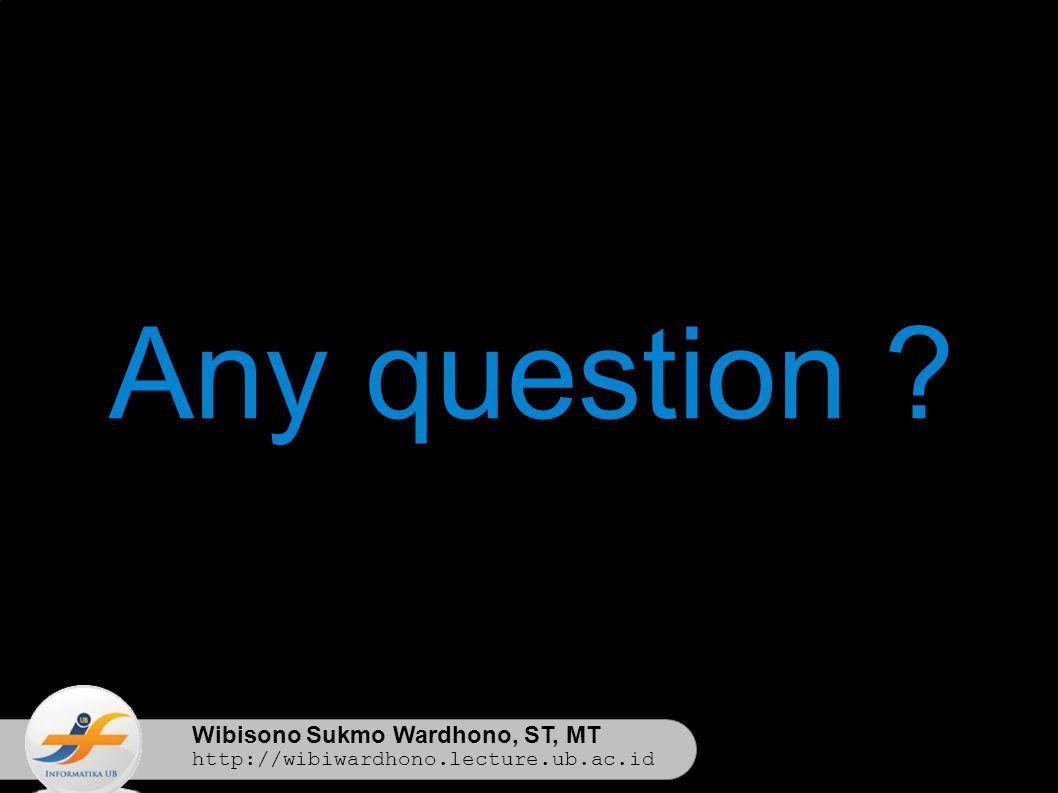 Wibisono Sukmo Wardhono, ST, MT http://wibiwardhono.lecture.ub.ac.id Any question ?