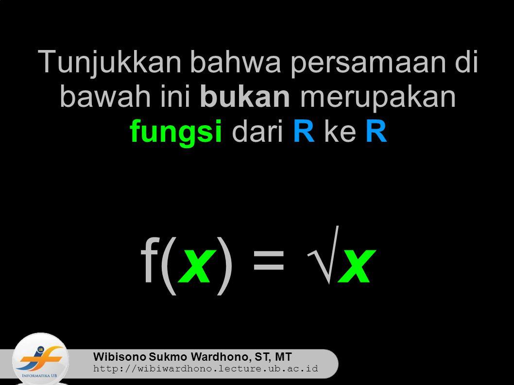 Wibisono Sukmo Wardhono, ST, MT http://wibiwardhono.lecture.ub.ac.id Tunjukkan bahwa persamaan di bawah ini bukan merupakan fungsi dari R ke R f(x) = √x