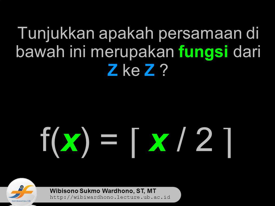 Wibisono Sukmo Wardhono, ST, MT http://wibiwardhono.lecture.ub.ac.id Tunjukkan apakah persamaan di bawah ini merupakan fungsi dari Z ke Z .