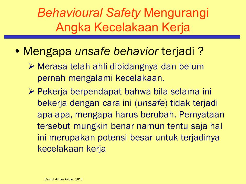 Dinnul Alfian Akbar, 2010 Behavioural Safety Mengurangi Angka Kecelakaan Kerja Mengapa unsafe behavior terjadi ?  Merasa telah ahli dibidangnya dan b